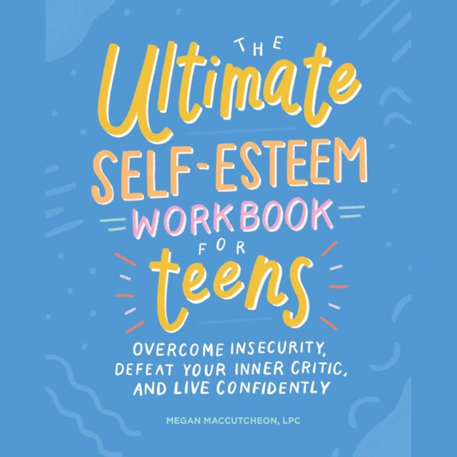 The Ultimate Self-Esteem Workbook for Teens: Overcome Insecurity, Defeat Your Inner Critic