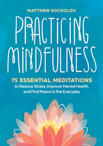 Practicing Mindfulness: 75 Essential Meditations to Reduce Stress, Improve Mental Health, and Find P