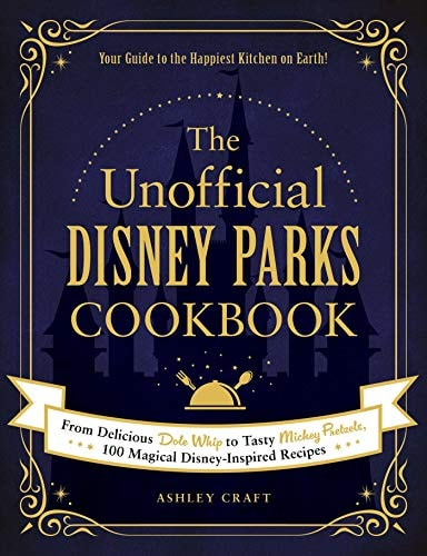 The Unofficial Disney Parks Cookbook: From Delicious Dole Whip to Tasty Mickey Pretzels, 100 Magical